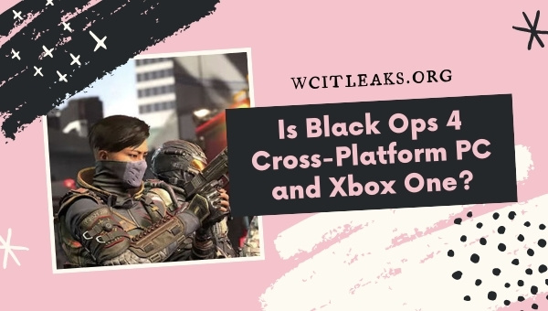 Is Black Ops 4 Cross-Platform PC and Xbox One?